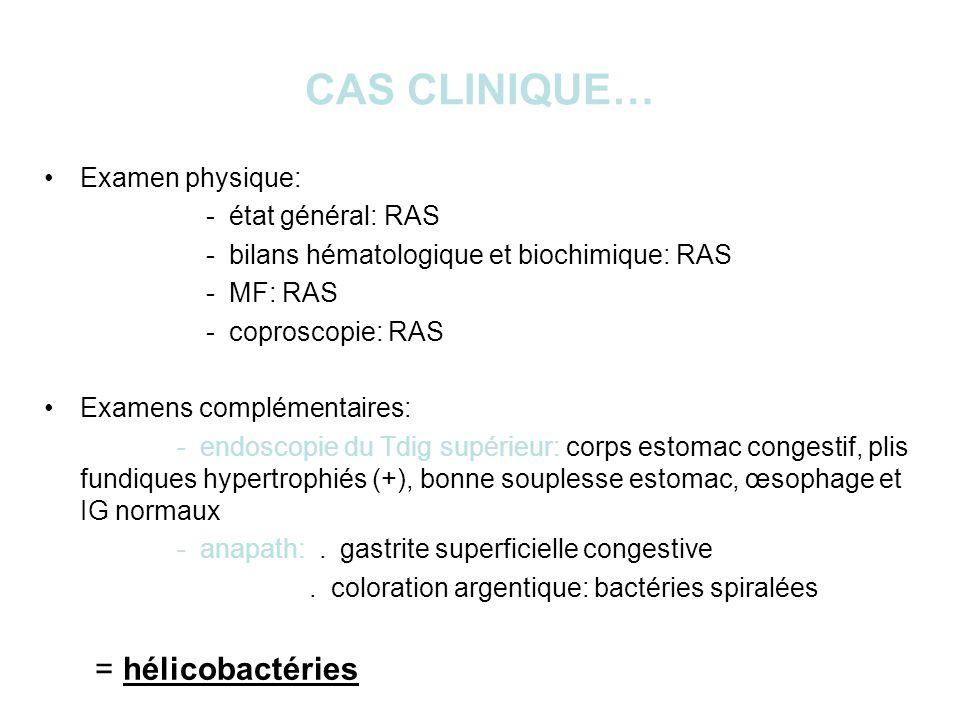 CAS CLINIQUE… Examen physique: - état général: RAS - bilans hématologique et biochimique: RAS - MF: RAS - coproscopie: RAS Examens complémentaires: - endoscopie du Tdig supérieur: corps estomac congestif, plis fundiques hypertrophiés (+), bonne souplesse estomac, œsophage et IG normaux - anapath:.
