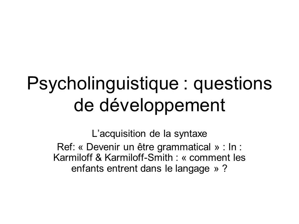 Psycholinguistique : questions de développement Lacquisition de la syntaxe Ref: « Devenir un être grammatical » : In : Karmiloff & Karmiloff-Smith : «