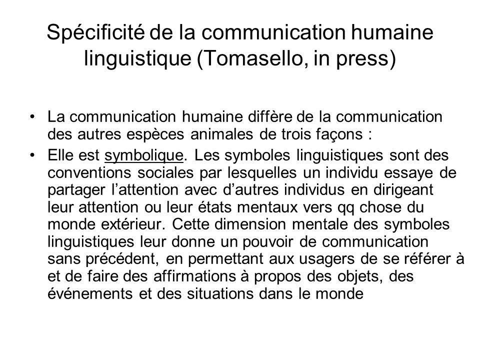 Spécificité de la communication humaine linguistique (Tomasello, in press) La communication humaine diffère de la communication des autres espèces ani