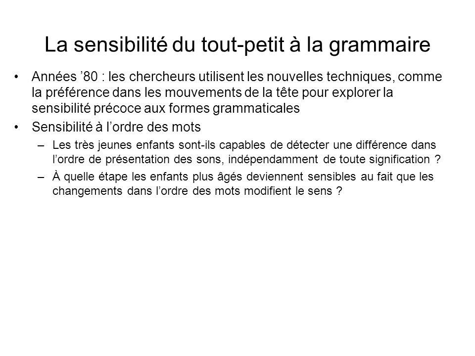 Etudes sur lapprentissage de grammaires artificielles Des bbs de 12 mois habitués à un ensemble de phrases construites daprès une grammaire artificielle (PEL-TAM- RUD) (VOT-PEL-PEL-JIC) (VOT-PEL-JIC-RUD-TAM) (VOT-JIC-RUD-TAM) peuvent discriminer entre phrases nouvelles consistantes avec la grammaire (TAM-JIC) et phrases nouvelles inconsistantes (VOT-RUD) : durée découte plus longue pour les phrases consistantes (Gomez & Gerken, 1999) –Entraînement : exposition pendant 50 à 127 scdes –Les deux grammaires contiennent les mêmes mots et commencent et se terminent de la même façon –Les bbs ne sont jamais testés sur les phrases exactes de lentraînement : lapprentissage nest pas limité à la mémoire