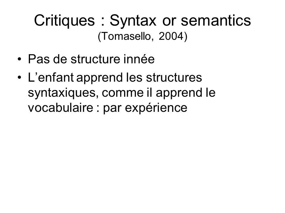Critiques : Syntax or semantics (Tomasello, 2004) Pas de structure innée Lenfant apprend les structures syntaxiques, comme il apprend le vocabulaire :