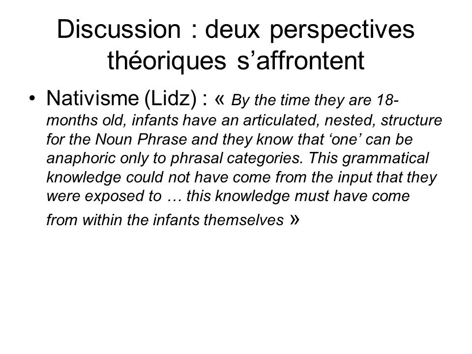 Discussion : deux perspectives théoriques saffrontent Nativisme (Lidz) : « By the time they are 18- months old, infants have an articulated, nested, s