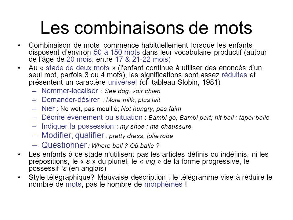Schémas Pivot –Le « pivot » structure lénoncé : il détermine lacte de parole (avec laide du contour intonatoire), alors que les autres items remplissent le(s) « slot(s) » variable; premier type dabstraction linguistique –« More » (encore, plus) : exprime la récurrence, ou le souhait que qq chose recommence : « More milk », « more grapes », « more juice », « more jump » (encore sauter), « more peekaboo » (encore « coucou »), « more teddy » (encore le nounours) –« Allgone » (parti) : exprime soit la disparition, soit labsence de répétition : « allgone juice » (jai fini mon jus), « allgone jump » (jai cessé de sauter), « allgone peekaboo » (fin du jeu « coucou » –Lien avec le développement cognitif : chaque fois quun nouveau concept est acquis (ex: récurrence), le mot correspondant (ex: « again ») peut être utilisé, combiné avec les mots déjà présents dans le lexique pour exprimer un grand nombre de significations (Gopnik & Meltzoff)