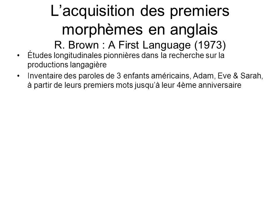 Lacquisition des premiers morphèmes en anglais R. Brown : A First Language (1973) Études longitudinales pionnières dans la recherche sur la production