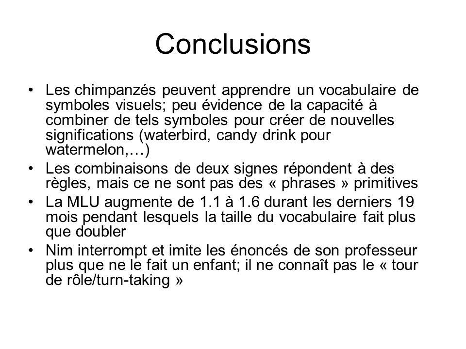 Kanzi (chimpanzé bonobo) a appris « naturellement » le langage en voyant sa mère lapprendre; habiletés développées de compréhension et de production du langage –Ex: on apprend lappariement mot parlé-objet; puis lappariement signe-mot parlé (en labsence de lobjet); le chimp peut réaliser ensuite lappariement signe-objet – on apprend le mot « ouvert » dans le contexte dune porte; le chimp peut ensuite utiliser le mot dans dautres contextes (aspect référentiel) « les études de Sue Savage-Rumbaugh et de Mike Tomasello laissent penser que même si les grands singes élevés dans un environnement humain acquièrent des aptitudes cognitives auxquelles ceux qui grandissent dans la nature nont pas accès, lenvironnement humain ne suffit pas pour quils sapproprient un langage naturel » (Hauser, A quoi pensent les animaux, Ed.