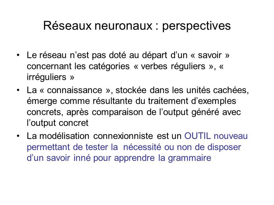 Réseaux neuronaux : perspectives Le réseau nest pas doté au départ dun « savoir » concernant les catégories « verbes réguliers », « irréguliers » La «