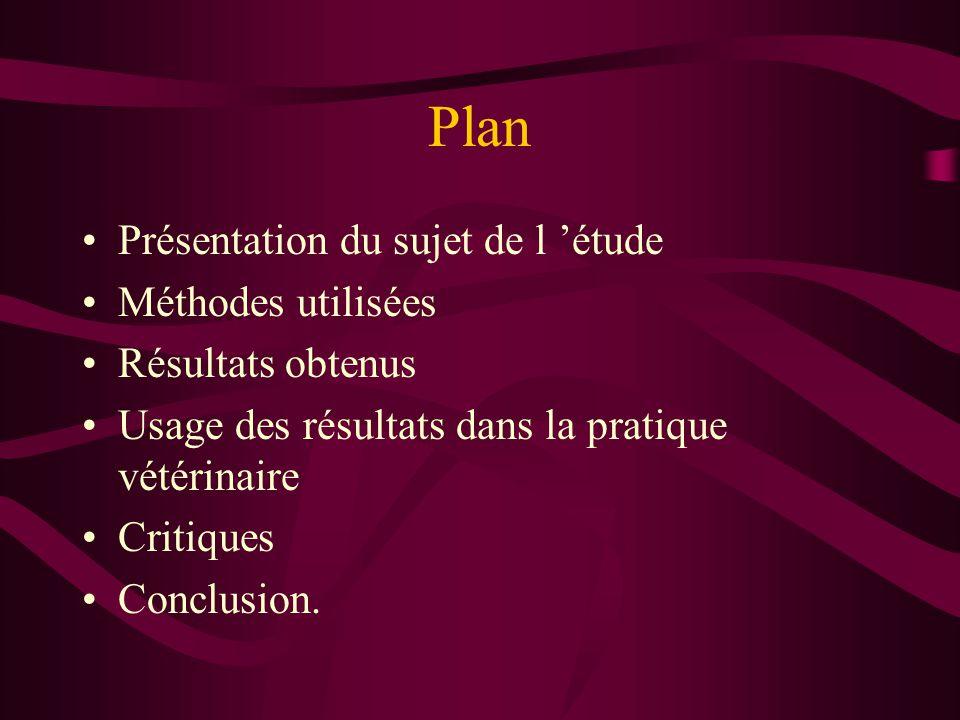 Plan Présentation du sujet de l étude Méthodes utilisées Résultats obtenus Usage des résultats dans la pratique vétérinaire Critiques Conclusion.