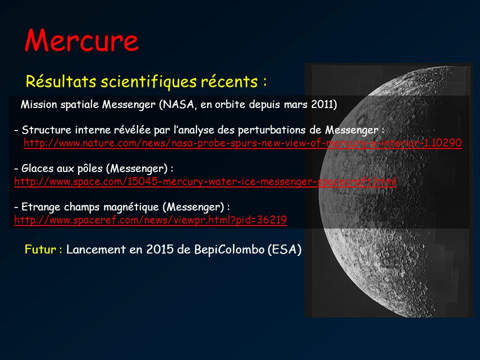 Mercure Mariner 10 Résultats scientifiques récents : Nombreux cratères Pas dérosion P rot = 2/3 P orb Durée du jour = durée de la nuit = durée de lannée = 88 jours terrestres Grand contraste de température jour - nuit Mission spatiale Messenger (NASA, en orbite depuis mars 2011) - Structure interne révélée par lanalyse des perturbations de Messenger : http://www.nature.com/news/nasa-probe-spurs-new-view-of-mercury-s-interior-1.10290 - Glaces aux pôles (Messenger) : http://www.space.com/15045-mercury-water-ice-messenger-spacecraft.html http://www.space.com/15045-mercury-water-ice-messenger-spacecraft.html - Etrange champs magnétique (Messenger) : http://www.spaceref.com/news/viewpr.html?pid=36219 Futur : Lancement en 2015 de BepiColombo (ESA)