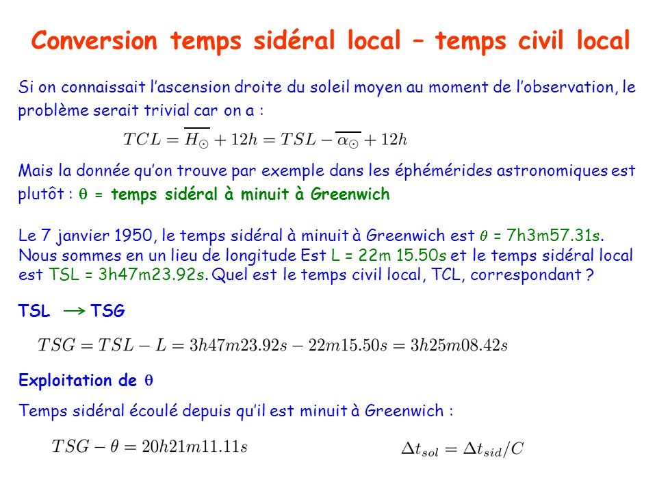 Conversion temps sidéral local – temps civil local TSL TSG Le 7 janvier 1950, le temps sidéral à minuit à Greenwich est = 7h3m57.31s.