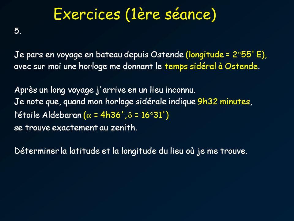 5. Je pars en voyage en bateau depuis Ostende (longitude = 2°55' E), avec sur moi une horloge me donnant le temps sidéral à Ostende. Après un long voy