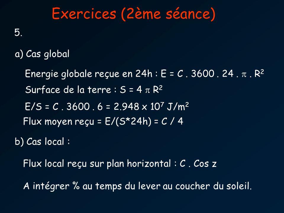 Exercices (2ème séance) 5. a) Cas global Energie globale reçue en 24h : E = C. 3600. 24.. R 2 Surface de la terre : S = 4 R 2 b) Cas local : Flux loca