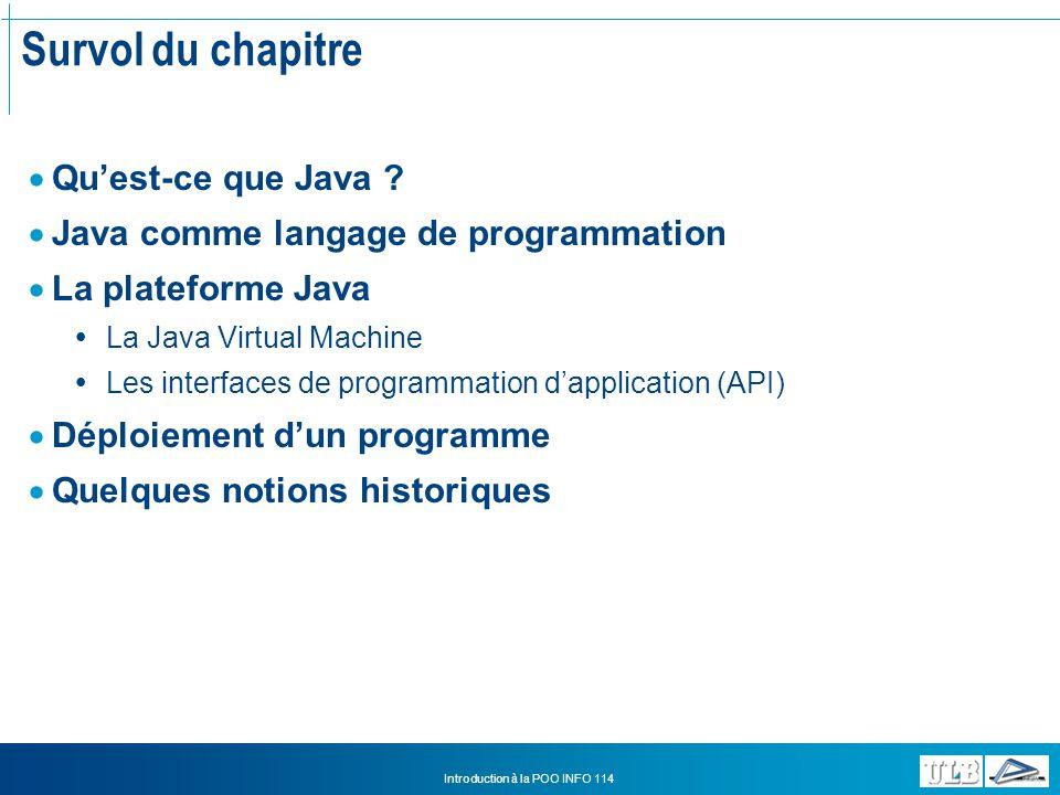 Introduction à la POO INFO 114 Les utilitaires de Java Javac et Java Javac Compile un fichier source.java ou un package entier Exemples: javac MyBankAccount.java compile le fichier mentionné, qui doit se trouver dans le package par défaut javac be\newco\*.java –d c:\classes compile tout le package be.newco et génère du code compilé dans c:\classes, qui doit exister Java Lance un programme principal Exemples: java bankStream.MyProgram Lance le programme spécifié par la méthode public static void main(String[] args) dans la classe MyProgram qui se trouve dans le package bankStream.
