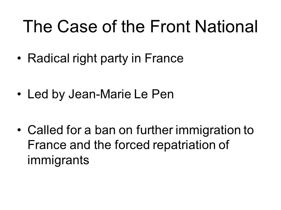 The Case of the Front National Radical right party in France Led by Jean-Marie Le Pen Called for a ban on further immigration to France and the forced repatriation of immigrants