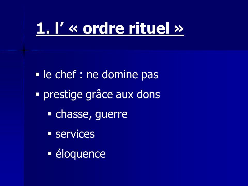 le chef : ne domine pas prestige grâce aux dons chasse, guerre services éloquence 1. l « ordre rituel »