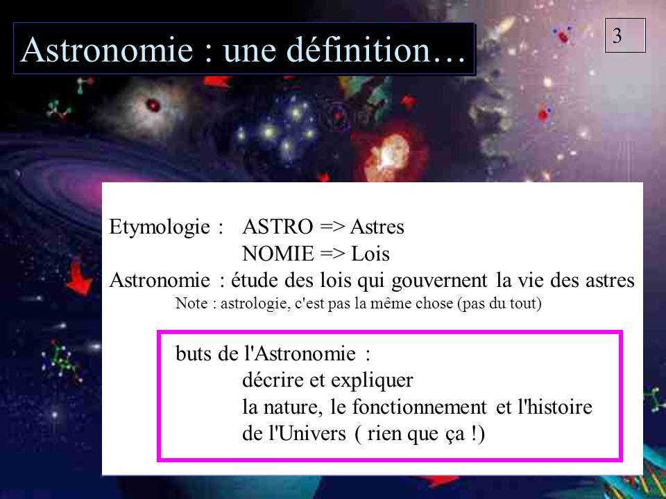 33 Etymologie : ASTRO => Astres NOMIE => Lois Astronomie : étude des lois qui gouvernent la vie des astres Note : astrologie, c'est pas la même chose