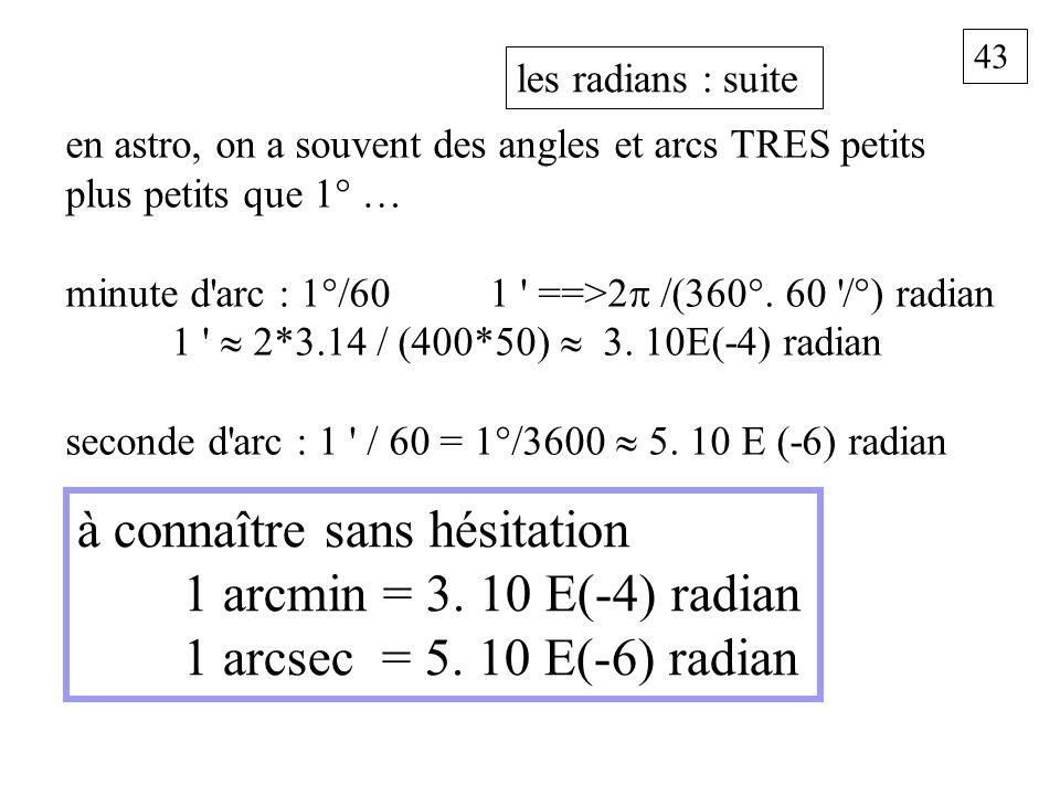 43 les radians : suite à connaître sans hésitation 1 arcmin = 3. 10 E(-4) radian 1 arcsec = 5. 10 E(-6) radian en astro, on a souvent des angles et ar