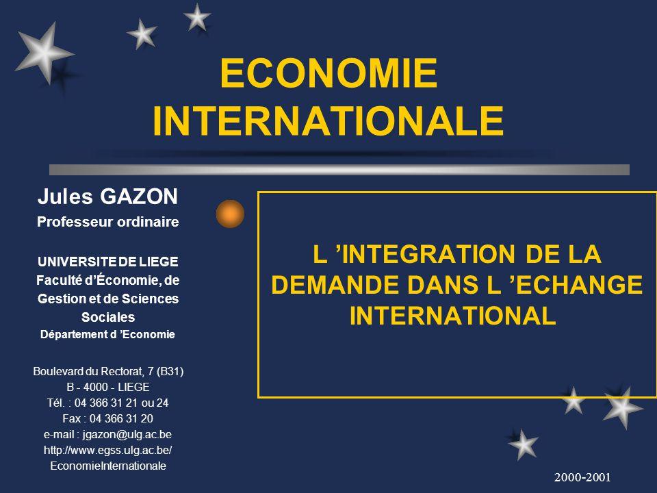 2000-2001 ECONOMIE INTERNATIONALE L INTEGRATION DE LA DEMANDE DANS L ECHANGE INTERNATIONAL Jules GAZON Professeur ordinaire UNIVERSITE DE LIEGE Facult