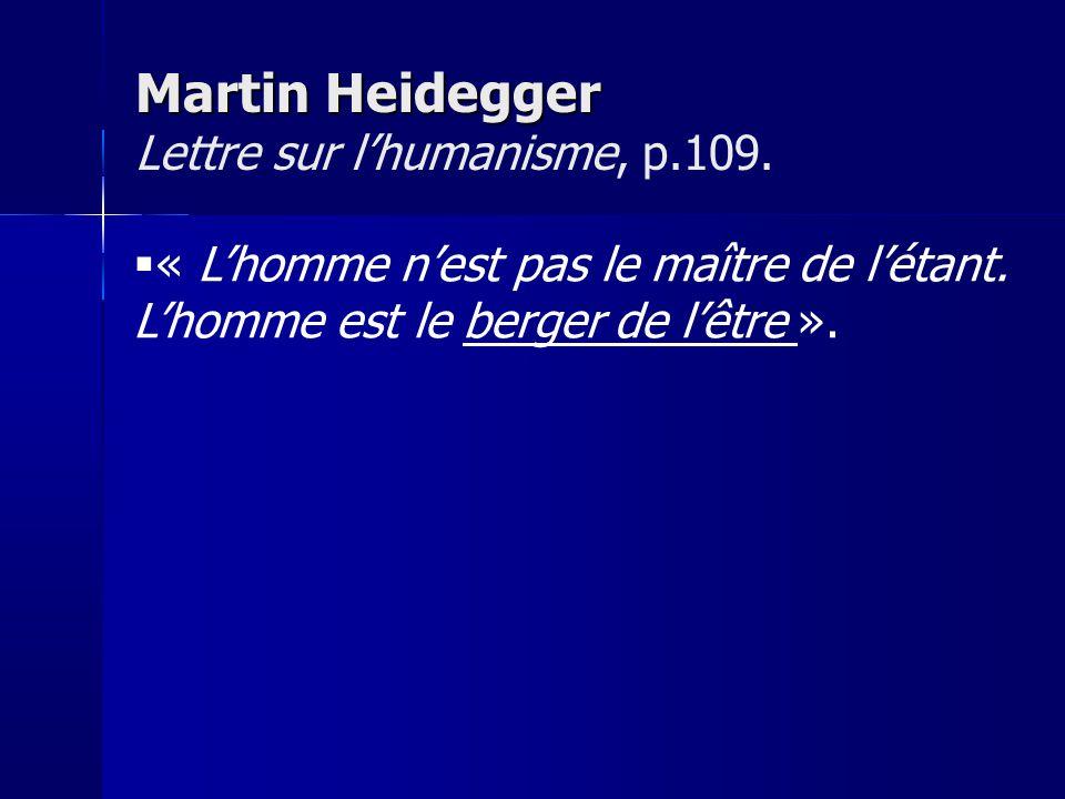 « Lhomme nest pas le maître de létant. Lhomme est le berger de lêtre ». Martin Heidegger Martin Heidegger Lettre sur lhumanisme, p.109.