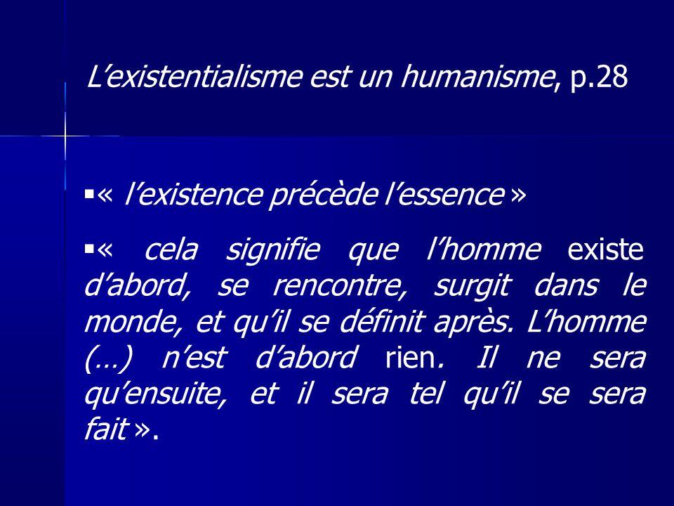 « lexistence précède lessence » « cela signifie que lhomme existe dabord, se rencontre, surgit dans le monde, et quil se définit après. Lhomme (…) nes