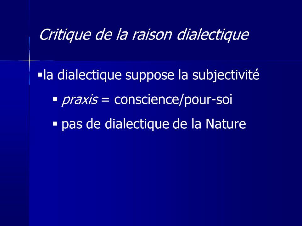 la dialectique suppose la subjectivité praxis = conscience/pour-soi pas de dialectique de la Nature Critique de la raison dialectique