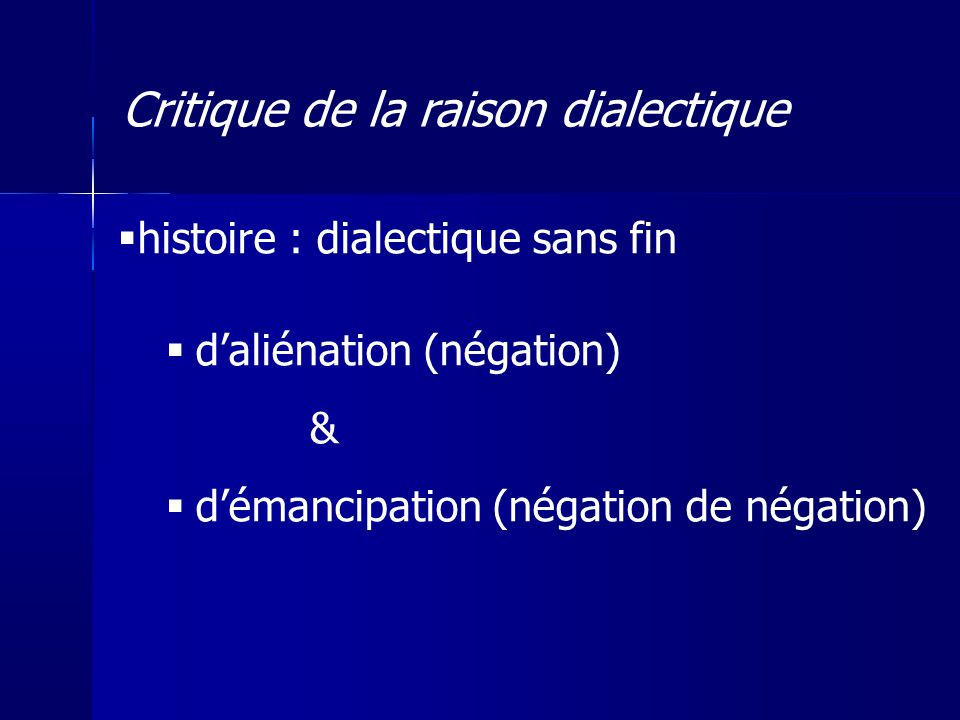 histoire : dialectique sans fin daliénation (négation) & démancipation (négation de négation) Critique de la raison dialectique