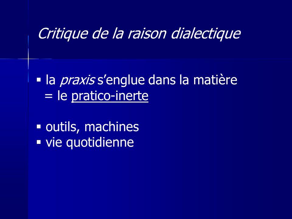 la praxis senglue dans la matière = le pratico-inerte outils, machines vie quotidienne Critique de la raison dialectique