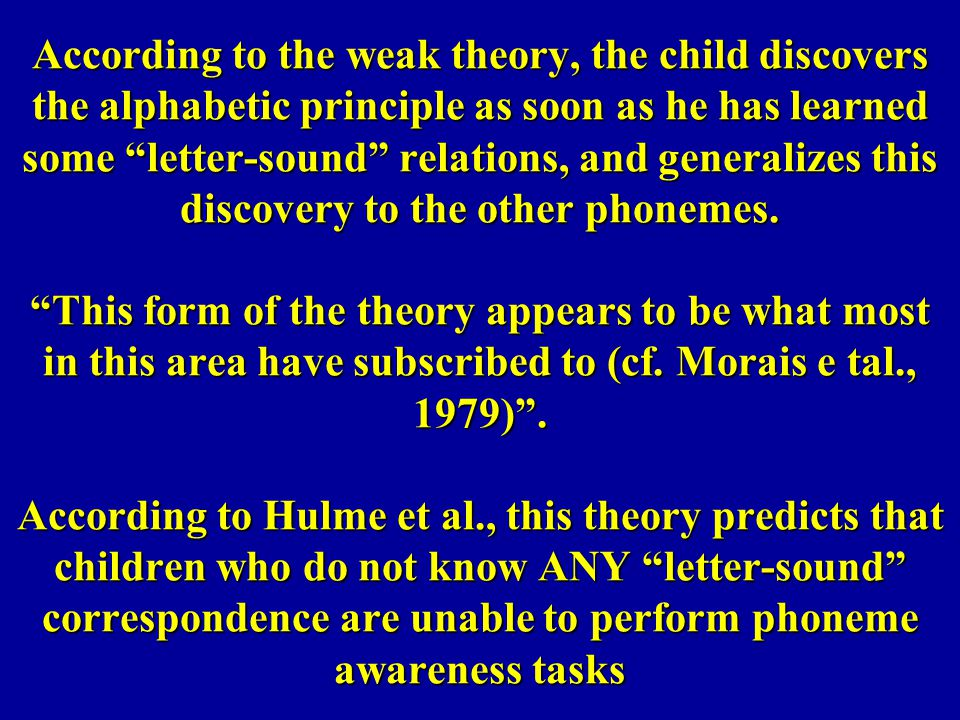 According to the weak theory, the child discovers the alphabetic principle as soon as he has learned some letter-sound relations, and generalizes this