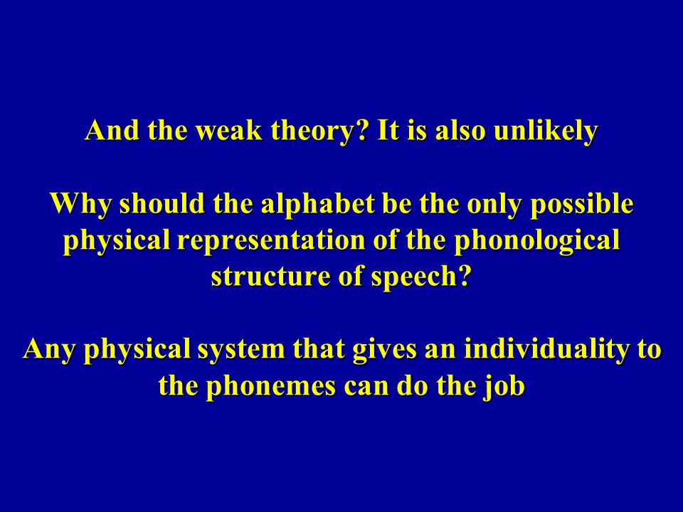 And the weak theory? It is also unlikely Why should the alphabet be the only possible physical representation of the phonological structure of speech?
