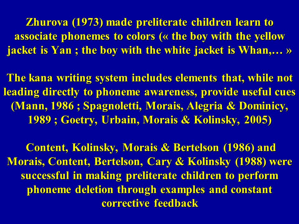 Zhurova (1973) made preliterate children learn to associate phonemes to colors (« the boy with the yellow jacket is Yan ; the boy with the white jacke