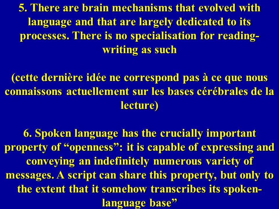 5. There are brain mechanisms that evolved with language and that are largely dedicated to its processes. There is no specialisation for reading- writ