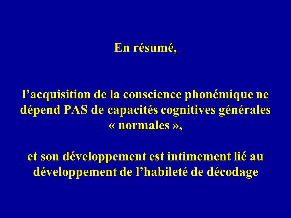 En résumé, lacquisition de la conscience phonémique ne dépend PAS de capacités cognitives générales « normales », et son développement est intimement