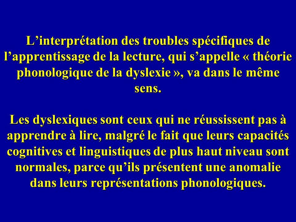Linterprétation des troubles spécifiques de lapprentissage de la lecture, qui sappelle « théorie phonologique de la dyslexie », va dans le même sens.