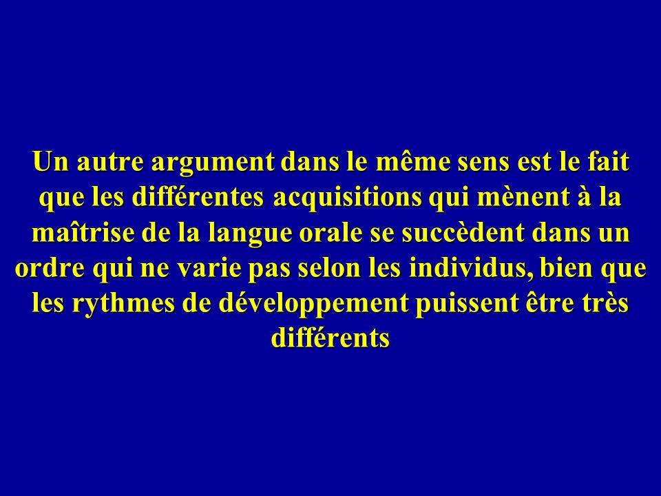 Un autre argument dans le même sens est le fait que les différentes acquisitions qui mènent à la maîtrise de la langue orale se succèdent dans un ordr