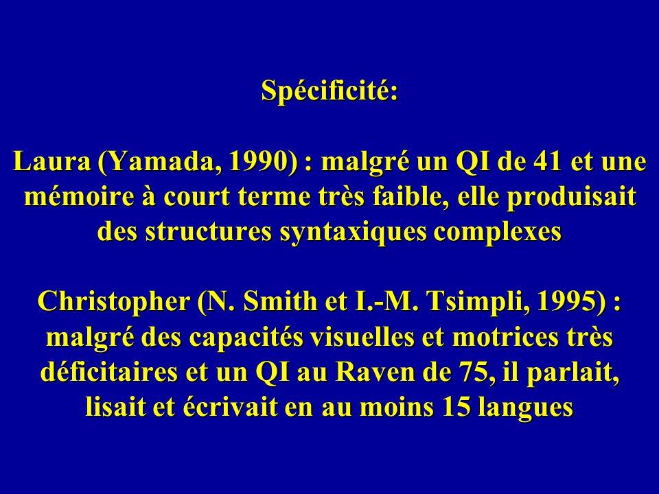 Spécificité: Laura (Yamada, 1990) : malgré un QI de 41 et une mémoire à court terme très faible, elle produisait des structures syntaxiques complexes