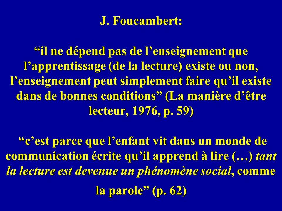J. Foucambert: il ne dépend pas de lenseignement que lapprentissage (de la lecture) existe ou non, lenseignement peut simplement faire quil existe dan