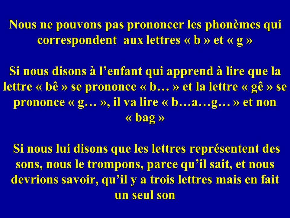 Nous ne pouvons pas prononcer les phonèmes qui correspondent aux lettres « b » et « g » Si nous disons à lenfant qui apprend à lire que la lettre « bê