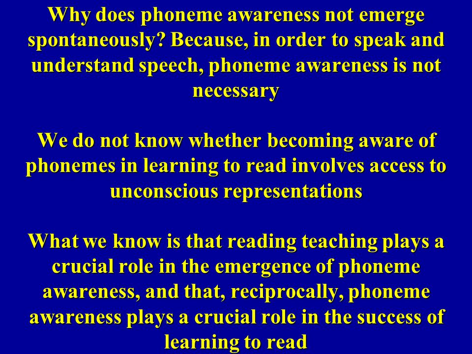 Why does phoneme awareness not emerge spontaneously? Because, in order to speak and understand speech, phoneme awareness is not necessary We do not kn