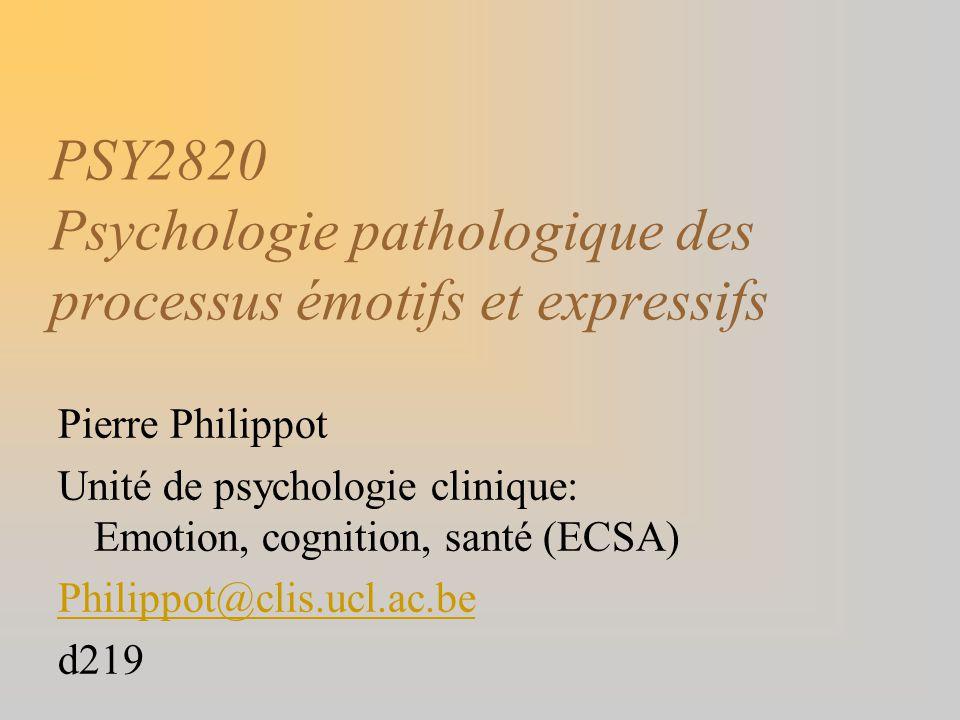 PSY2820 Psychologie pathologique des processus émotifs et expressifs Pierre Philippot Unité de psychologie clinique: Emotion, cognition, santé (ECSA)