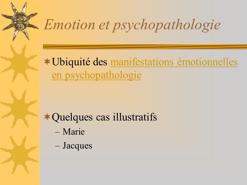 Emotion et psychopathologie Ubiquité des manifestations émotionnelles en psychopathologiemanifestations émotionnelles en psychopathologie Quelques cas illustratifs –Marie –Jacques