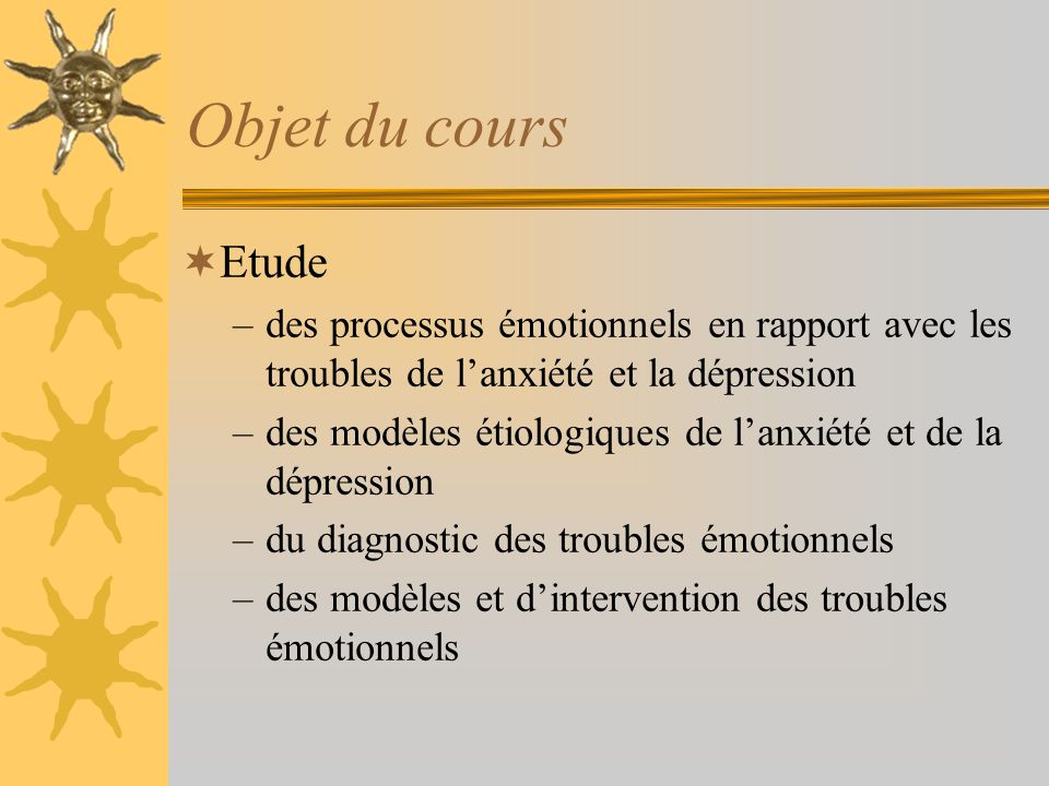 Objet du cours Etude –des processus émotionnels en rapport avec les troubles de lanxiété et la dépression –des modèles étiologiques de lanxiété et de