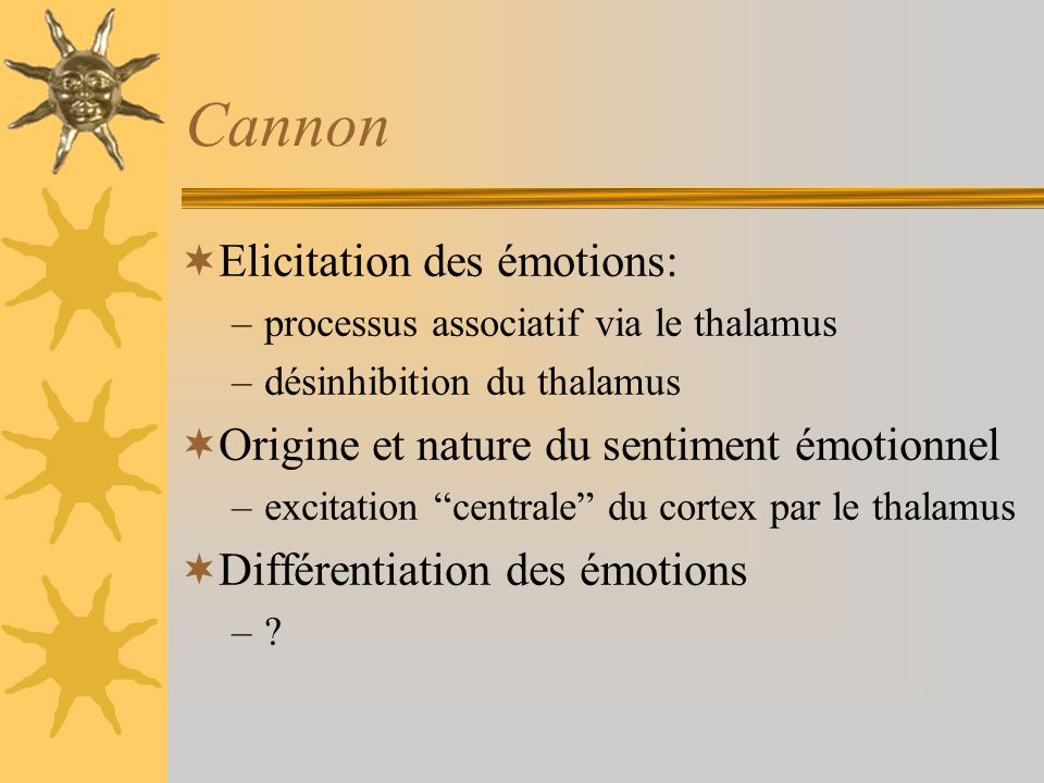 Cannon Elicitation des émotions: –processus associatif via le thalamus –désinhibition du thalamus Origine et nature du sentiment émotionnel –excitatio