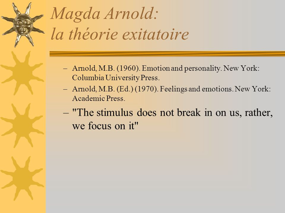 Magda Arnold: la théorie exitatoire –Arnold, M.B. (1960). Emotion and personality. New York: Columbia University Press. –Arnold, M.B. (Ed.) (1970). Fe