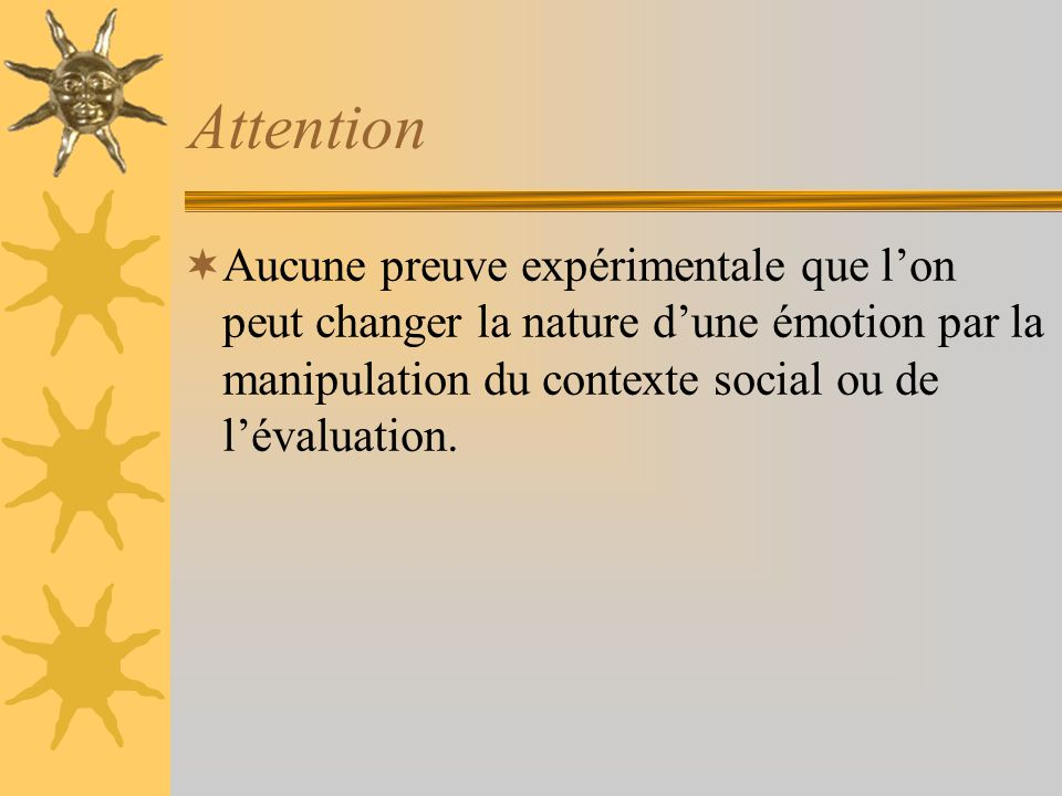 Attention Aucune preuve expérimentale que lon peut changer la nature dune émotion par la manipulation du contexte social ou de lévaluation.