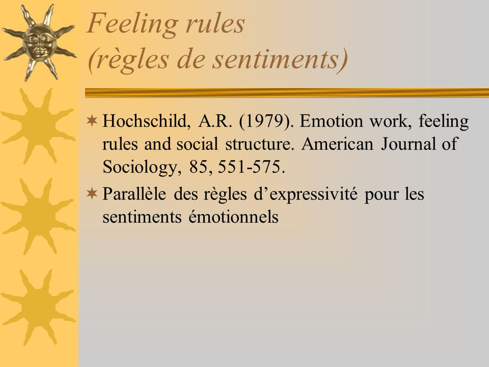 Feeling rules (règles de sentiments) Hochschild, A.R. (1979). Emotion work, feeling rules and social structure. American Journal of Sociology, 85, 551