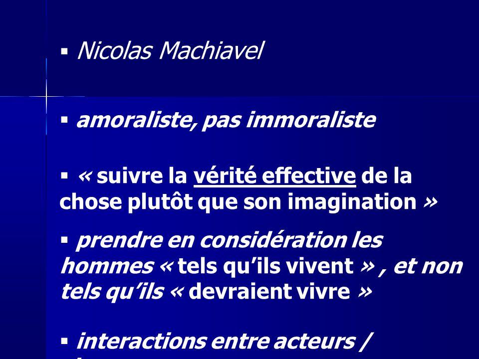 Nicolas Machiavel amoraliste, pas immoraliste « suivre la vérité effective de la chose plutôt que son imagination » prendre en considération les homme