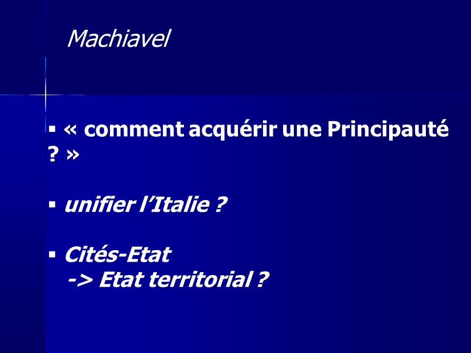 « comment acquérir une Principauté ? » unifier lItalie ? Cités-Etat -> Etat territorial ? Machiavel