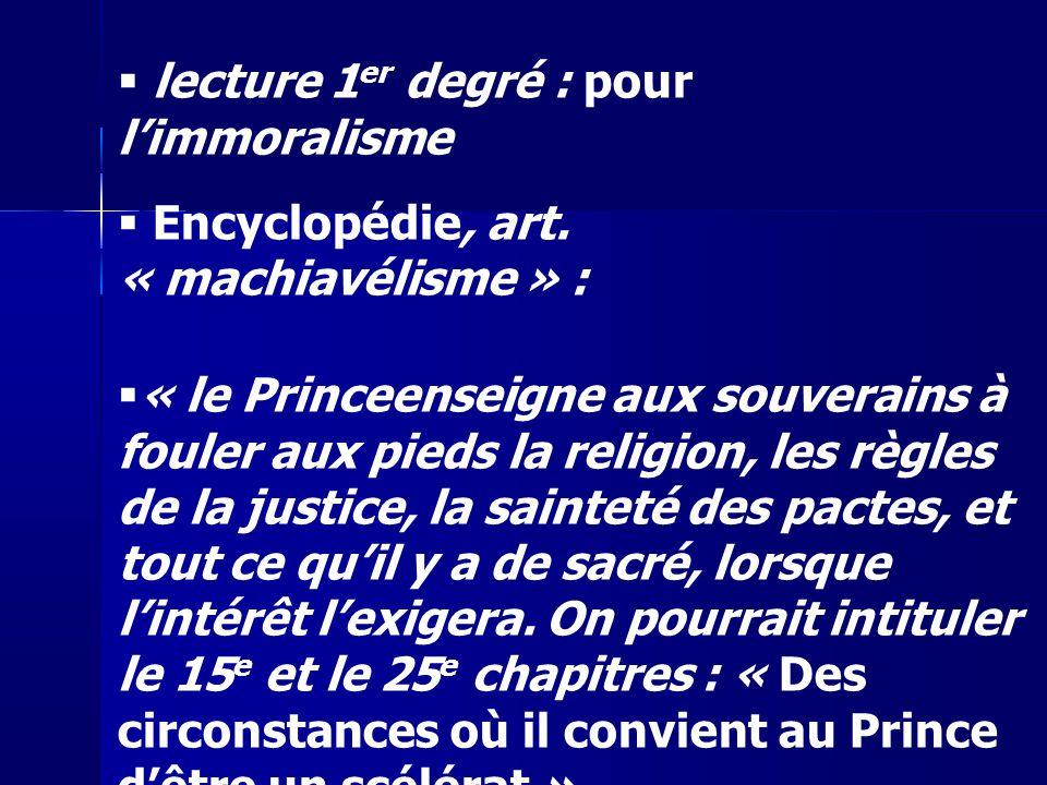 lecture 1 er degré : pour limmoralisme Encyclopédie, art. « machiavélisme » : « le Princeenseigne aux souverains à fouler aux pieds la religion, les r