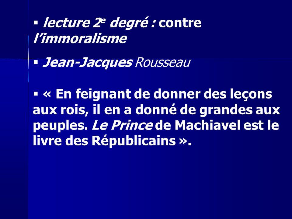 lecture 2 e degré : contre limmoralisme Jean-Jacques Rousseau « En feignant de donner des leçons aux rois, il en a donné de grandes aux peuples. Le Pr