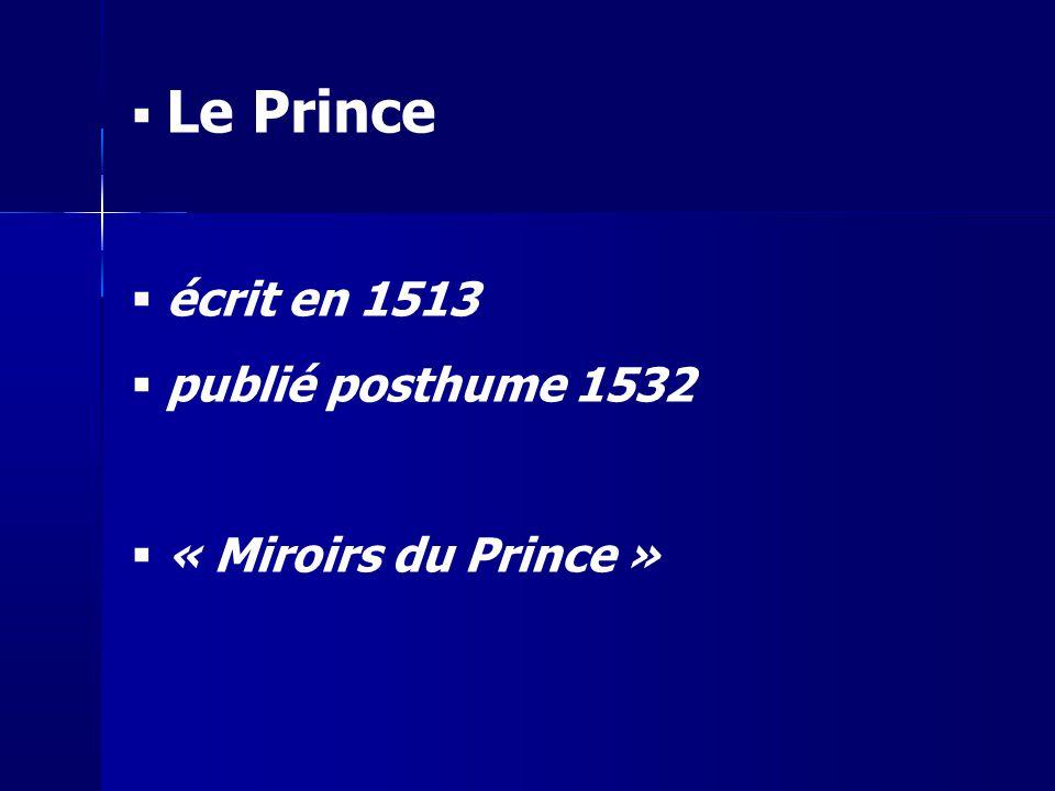 Le Prince écrit en 1513 publié posthume 1532 « Miroirs du Prince »