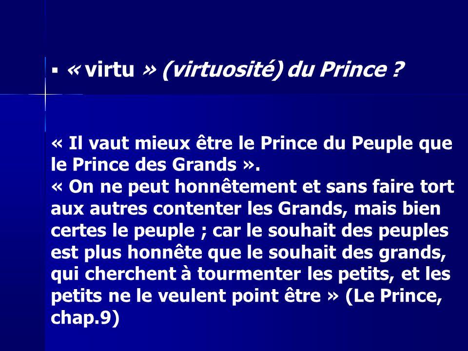« virtu » (virtuosité) du Prince ? « Il vaut mieux être le Prince du Peuple que le Prince des Grands ». « On ne peut honnêtement et sans faire tort au